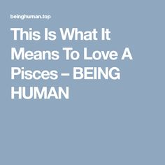 This Is What It Means To Love A Pisces – BEING HUMAN