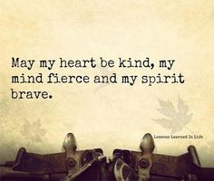 Words to live by! May my heart be kind, my mind fierce and my spirit brave. I have been looking for the right words for a tattoo, I think this is it ❤️ Words Quotes, Wise Words, Me Quotes, Brave Quotes, Courage Quotes, Spirit Quotes, Sufi Quotes, Faith Quotes, Great Quotes