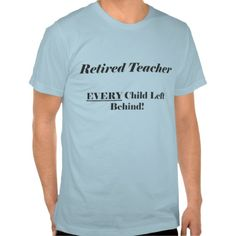 Retired Teacher Every Child Left Behind - Funny Retirement Shirt - Clothes for women and men