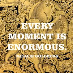 """""""Every moment is enormous."""" — Natalie Goldberg"""