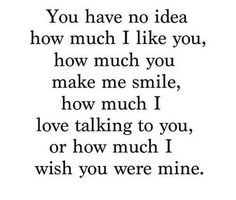 "Relationship Quotes - 45 Crush Quotes - ""You have no idea how much I like you, how much you make me sm. Secret Crush Quotes, Cute Crush Quotes, Sad Love Quotes, Love Quotes For Him, Mood Quotes, Cute Quotes, Funny Quotes, Be Mine Quotes, Secretly In Love Quotes"