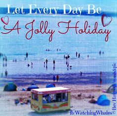 Let every day be a jolly holiday quote via www.Facebook.com/WatchingWhales