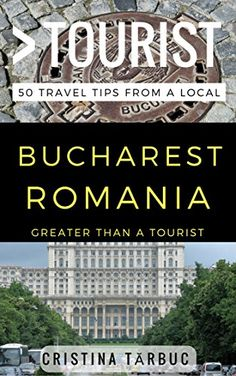 Greater Than a Tourist – Bucharest Romania: 50 Travel Tip...