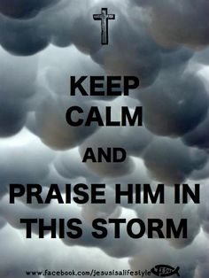 Praise Him in this storm....