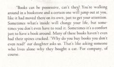 """""""Books can be possessive, can't they? You're walking around in a bookstore and a certain one will jump out at you, like it had moved there on its own, just to get your attention....'Why do you buy books you don't even read?' our daughter asks us. That's like asking someone who lives alone why they bought a cat. For company, of course."""" Sarah Addison Allen, The Sugar Queen"""