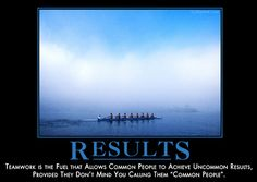 """RESULTS - Teamwork is the fuel that allows common people to achieve uncommon results, provided they don't mind you calling them """"common people""""."""