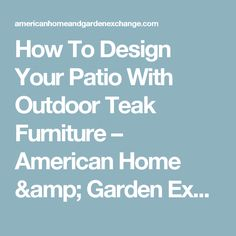 How To Design Your Patio With Outdoor Teak Furniture – American Home & Garden Exchange