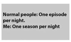 That's so me!!! i just finished grey's anatomy all 9 seasons in 2 weeks :S