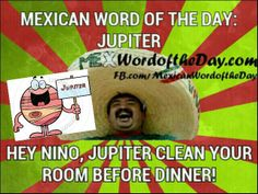 You better clean your room! mexican word of the day