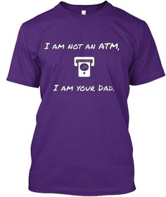 I am not an ATM, I am your Dad | Teespring