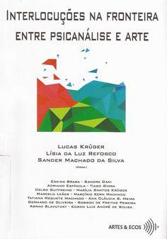 KRÜGER, Lucas; REFOSCO, Lísia da Luz; SILVA, Sander Machado da (Orgs.). Interlocuções na fronteira entre psicanálise e arte. Porto Alegre: Artes&Ecos, 2017. 248 p. (Doação dos autores)