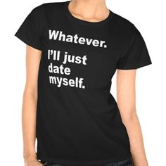 WHATEVER. I'LL JUST DATE MYSELF. TEE SHIRT   http://www.zazzle.com/whatever_ill_just_date_myself_tee_shirt-235125584211270639