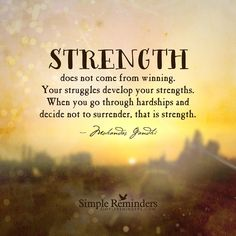 """Strength does not come from winning. Your struggles develop your strengths. When you go through hardships and decide not to surrender, that is strength.""  — Mohandas Gandhi"