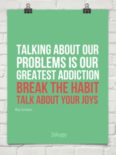 Talking about our problems is our greatest addiction  Break the habit  Talk about your joys