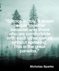 """Mutual Love_Inner Self_Nothing Better_Silence_""""Silence is holy. It draws people together because only those who are comfortable with each other can sit without speaking. This is the great paradox."""""""