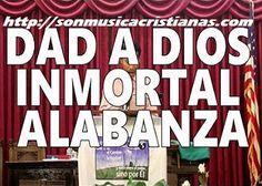 Dad a Dios inmortal alabanza