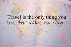 Travel is the only thing you buy that makes you richer! Do you agree?