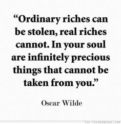Ordinary riches can be stolen real riches cannot in your soul are infinitely precious things that cannot be taken from you