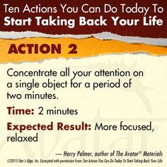 Action 2 - Concentrate all your attention on a single object for a period of two minutes. Expected Result: More focused, relaxed  Harry Palmer, author of the Avatar Materials