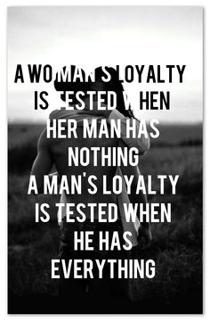 A  WOMAN'S  LOYALTY IS  TESTED  WHEN  HER  MAN  HAS NOTHING A  MAN'S  LOYALTY IS  TESTED  WHEN HE  HAS EVERYTHING