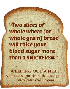 2 slices of bread can raise your blood sugar more than a snickers? Learn more in Weeding out Wheat!