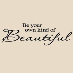 Be your own kind of beautiful. :)