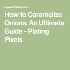 How to Caramelize Onions: An Ultimate Guide - Plating Pixels