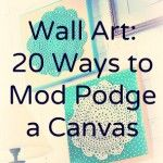 Wall art – 20 ways to Mod Podge a canvas.