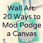 Wall art – 20 ways to Mod Podge a canvas.