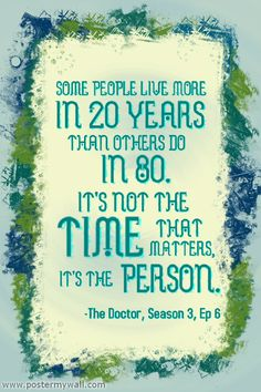"""Some people live more in 20 yrs than others in 80. Its not time that matters; its the person."" #DoctorWho"