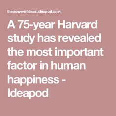 A 75-year Harvard study has revealed the most important factor in human happiness - Ideapod