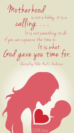 """""""Motherhood is not a hobby, it is a calling. . . . It is not something to do if you can squeeze the time in. It is what God gave you time for."""" - Elder Neil L. Andersen #Mothers #MothersDay #LDS #Mormon I LOVE THIS!!! Exactly right!!"""