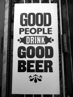 Good people drink good beer!      For examples, see Bell's Brewery in Kalamazoo, Michigan.