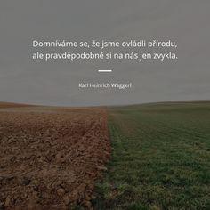 Domníváme se, že jsme ovládli přírodu, ale pravděpodobně si na nás jen zvykla. - Karl Heinrich Waggerl #příroda Nasa, Humor, Quotes, Qoutes, Cheer, Dating, Humour, Ha Ha, Quotations