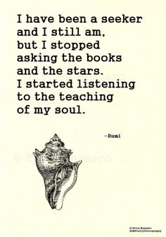 I have been a seeker and still am, but I stopped asking the books and the stars. I started listening to the teaching of my soul.