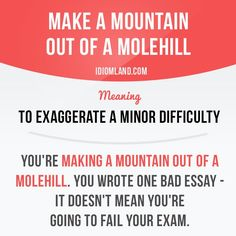 Do you often make a mountain out of a molehill? -         Repinned by Chesapeake College Adult Ed. We offer free classes on the Eastern Shore of MD to help you earn your GED - H.S. Diploma or Learn English (ESL) .   For GED classes contact Danielle Thomas 410-829-6043 dthomas@chesapeke.edu  For ESL classes contact Karen Luceti - 410-443-1163  Kluceti@chesapeake.edu .  www.chesapeake.edu
