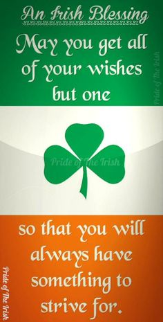 An Irish Blessing-May you get all of your wishes but one--that way you will always have something to strive for.