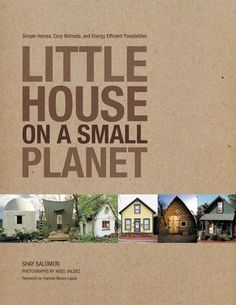 Little House on a Small Planet: Simple Homes, Cozy Retreats, and Energy Efficient Possibilities by Shay Salomon