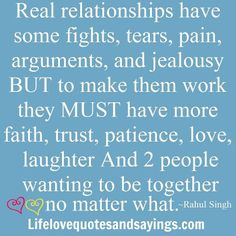 Real relationships have some fights, tears, pain, arguments, and jealousy BUT to make them work they MUST have more faith, trust, patience, love, laughter And 2 people wanting to be together no matter what. ~ Rahul Singh
