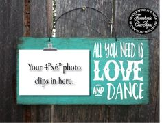 All You Need Is Love And Dance photo holder. This cute photo holder sign is hand painted on a 12x6 outdoor grade plywood and is made to look rustic. This sign comes with a metal bulldog clip that will hold a 4x6 picture. A truly special, one of a kind, hand made gift for any river