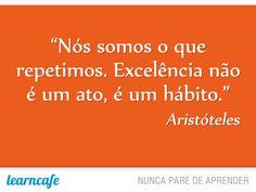 """""""Nós somos o que repetimos. Excelência não é um ato, é um hábito"""" - Aristóteles. Learncafe, nunca pare de aprender"""