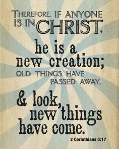Therefore, if anyone is in Christ, he is a new creation; old things have passed away, and look new things have come. 2 Cor 5:17  #AllThingsNew  #Forgiveness #Salvation #Changed