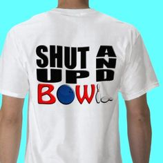 SHUT UP And BOWL Shirts and other items available @ http://zazzle.com/ShutUpGuy*