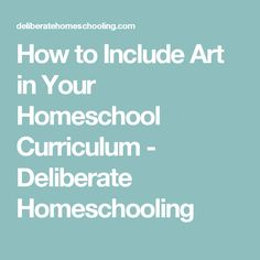 How to Include Art in Your Homeschool Curriculum - Deliberate Homeschooling