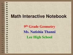 Math Interactive Notebook.  9 th  Grade Geometry  Ms. Natishia Thanni  Lee High School.  Have you ever heard yourself say.  I can't find my . . .    notes, homework, old quizzes.  I can't remember what   we did in class yesterday.  I'm sure its in . . .  my locker . . .  my book bag . . .