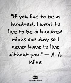 """If you live to be a hundred, I want to live to be a hundred minus one day so I never have to live without you.""  — A. A. Milne"