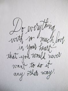 Do everything with so much love in your heart that you would never want to do it any other way.  <3