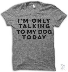 i'm only talking to my dog today!