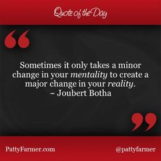 """""""Sometimes it only takes a minor change in your mentality to create a major change in your reality."""" ~ Joubert Botha"""