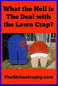 What the Hell is the Deal with the Lawn Crap? ... Oh my god we pass by this house in my hometown all the time and there's so much shit on their lawn and they change it for every holiday and season...